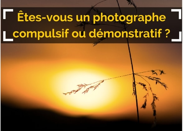 Êtes-vous un photographe compulsif ou démonstratif ?