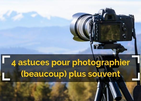 4 astuces (qui fonctionnent) pour photographier plus souvent